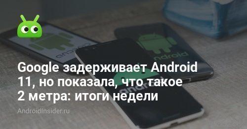 Google melambatkan Android 11, tetapi menunjukkan apa 2 meter: hasil minggu